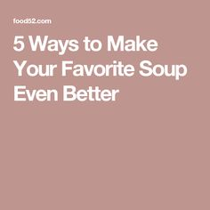 5 Ways to Make Your Favorite Soup Even Better
