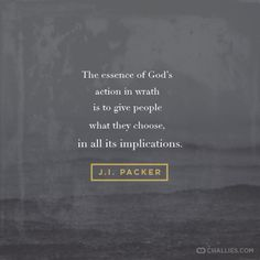 """""""The essence of God's action in wrath is to give people what they choose, in all its implications."""" (J.I. Packer)"""