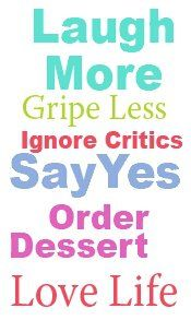 *Laugh More, Gripe Less, Ignore Critics, Say Yes, Order Dessert, Love Life...