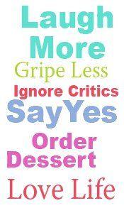 *Laugh More, Gripe Less, Ignore Critics, Say Yes, Order Dessert, Love Life...
