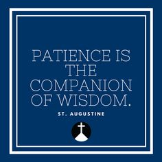 Patience is the companion of wisdom!   LISTEN LIVE TO CROSS ROADS RADIO!
