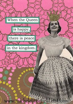 In every woman there is a queen. Speak to queen and the queen will answer. -Norwegian proverb