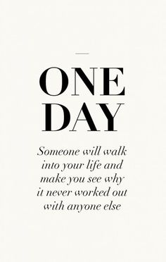ONE DAY SOMEONE WILL WALK INTO YOUR LIFE AND MAKE YOU SEE WHY IT NEVER WORKED OUT WITH ANYONE ELSE