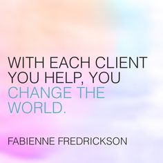 With each client you help, you change the world.