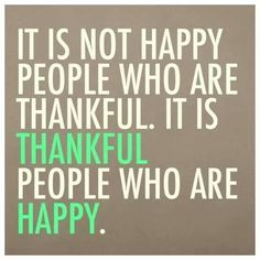 Quotes I LOVE! It is not happy people who are Thankful. It is THANKFUL people who are HAPPY. #Gratitude #Quotes #Words #Sayings