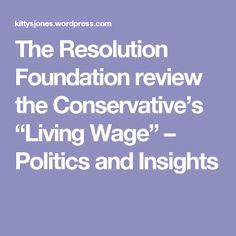 """The Resolution Foundation review the Conservative's """"Living Wage"""" – Politics and Insights"""