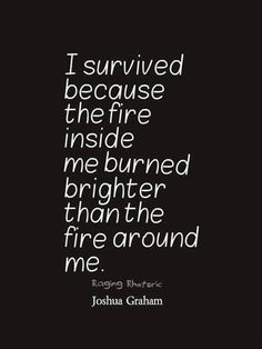 I survived because the fire inside me burned brighter that the fire around me - Love of Life Quotes Great Quotes, Quotes To Live By, Me Quotes, Motivational Quotes, Inspirational Quotes, Positive Quotes, Quotable Quotes, Happy Quotes, Qoutes