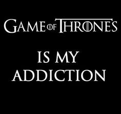 Game Of Thrones ... our addiction