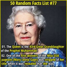 1. The Queen is the 43rd Great-Granddaughter of the Prophet Muhammad. 2. We use the word cancer as a medical diagnosis because Hippocrates thought the tumors looked like crabs.