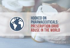 Hooked on Pharmaceuticals: Prescription Drug Abuse in the World