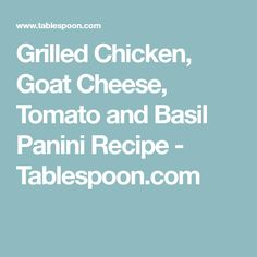 Grilled Chicken, Goat Cheese, Tomato and Basil Panini Recipe - Tablespoon.com