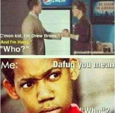 that wss me i was all like how da hell do you not know who harry fucking styles is?!