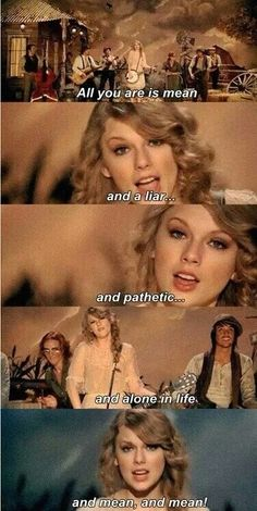 All you are is mean, and a liar, and pathetic, and alone in life and mean - Mean - Taylor Swift