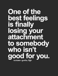 One of the best feelings is finally losing your attachment to somebody who isn\'t good for you