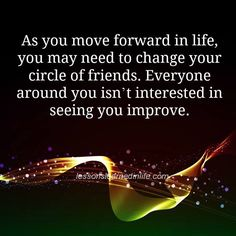 As you move forward in life, you may need to change your circle of friends. Everyone around you isn't interested in seeing you improve.