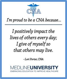 I'm proud to be a CNA because I positively impact the lives of others every day; I give of myself so that others may live.  - Lori Porter, CNA