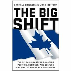 The Big Shift : the seismic change in Canadian politics, business, and culture and what it means for our future by Darrell Jay Bricker; Canadian Culture, I Am Canadian, Political Books, Political Science, Comparative Politics, Content Area, Public, Change, Big