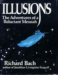 Illusions: The Adventures of a Reluctant Messiah is a novel by writer and pilot Richard Bach. First published in 1977, the story questions the reader's view of reality, proposing that what we call reality is merely an illusion we create for learning and enjoyment. Illusions was the author's followup to 1970's Jonathan Livingston Seagull.