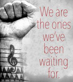 We are the ones we've been waiting for..*