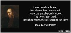 I have been here before,    But when or how I cannot tell:    I know the grass beyond the door,    The sweet, keen smell,    The sighing sound, the lights around the shore. - Dante Gabriel Rossetti