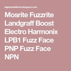 Mosrite Fuzzrite  Landgraff Boost  Electro Harmonix LPB1  Fuzz Face PNP  Fuzz Face NPN