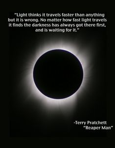 Terry Pratchett - Il tristo mietitore  La luce crede di viaggiare più veloce di tutto, ma si sbaglia. Per quanto sia veloce, la luce scopre sempre che il buio è arrivato prima di lei, e l'aspetta