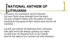 NATIONAL ANTHEM OF LITHUANIA <ul><li>Lithuania, my homeland, land of heroes! Let your Sons draw strength from the past. Le...
