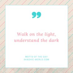Walk-on-the-light-understand-the-dark-300x300 Motto of the day from the Akashic…