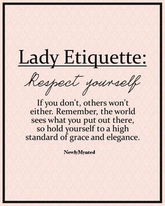 Be careful what you put out into the world about yourself. Respect yourself, because if you don't, others won't.