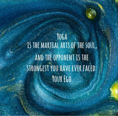 Yoga is The Martial Arts of the Soul, and the opponent is the strongest you have ever faced: Your Ego.