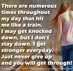 There are numerous times throughout my day that hit me like a train. I may get knocked down, but I don\'t stay down. I get stronger everyday. Just never give up and you will get through!