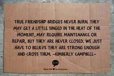 True friendship bridges never burn.  They may get a little singed in the heat of the moment, may require maintenance or repair, but they are never closed.  We just have to believe they are strong enough and cross them. -Kimberly Campbell-
