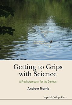 Getting to Grips with Science : A Fresh Approach for the Curious by Andrew Morris