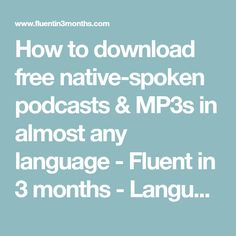 How to download free native-spoken podcasts & MP3s in almost any language - Fluent in 3 months - Language Hacking and Travel Tips