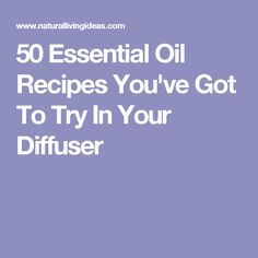 50 Essential Oil Recipes You've Got To Try In Your Diffuser
