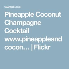 Pineapple Coconut Champagne Cocktail www.pineappleandcocon… | Flickr