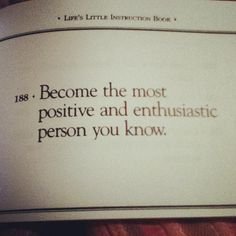 Become the most positive and enthusiastic person you know.