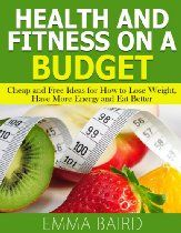 Health and Fitness on a Budget - Cheap and Free Ideas for How to Lose Weight, Have More Energy and Eat Better