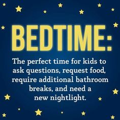 …or get a drink of water, pet the dog, say goodnight to grandma…We've heard it all!