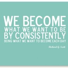 We become what we want to by by consistently being what we want to become each day.