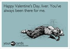 Funny Valentine's Day Ecard: Happy Valentine's Day, liver. You've always been there for me.