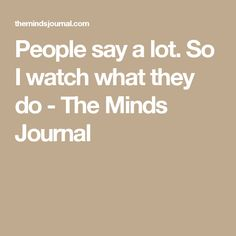 People say a lot. So I watch what they do - The Minds Journal