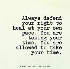 Always defend your right to heal at your own pace. You are taking your time. You are allowed to take your time. - Unknown