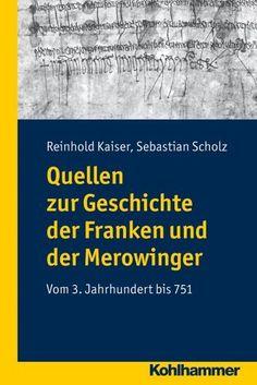 Quellen zur Frühgeschichte der Franken und der Merowinger; Vom 3. Jahrhundert bis 751 von Sebastian Scholz