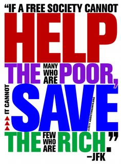 """""""If a free society cannot help the many who are poor, it cannot save the few who are rich."""" -JFK"""