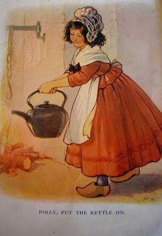 Polly put the kettle on,     Polly put the kettle on,     Polly put the kettle on,     We'll all have tea.      Sukey take it off again,     Sukey take it off again,     Sukey take it off again,     They've all gone away