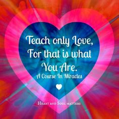 Teach Only Love, for that is What you Are - Course in Miracles