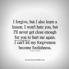 I forgive, but I also learn a lesson. I won't hate you, but I'll never get close enough for you to hurt me again. I can't let my forgiveness become foolishness. ~Tony Gaskins Lessons Learned In Life. The truth of reality Now Quotes, True Quotes, Great Quotes, Quotes To Live By, Motivational Quotes, Inspirational Quotes, Super Quotes, Forgive And Forget Quotes, Money Quotes
