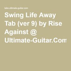 Swing Life Away Tab (ver 9) by Rise Against @ Ultimate-Guitar.Com